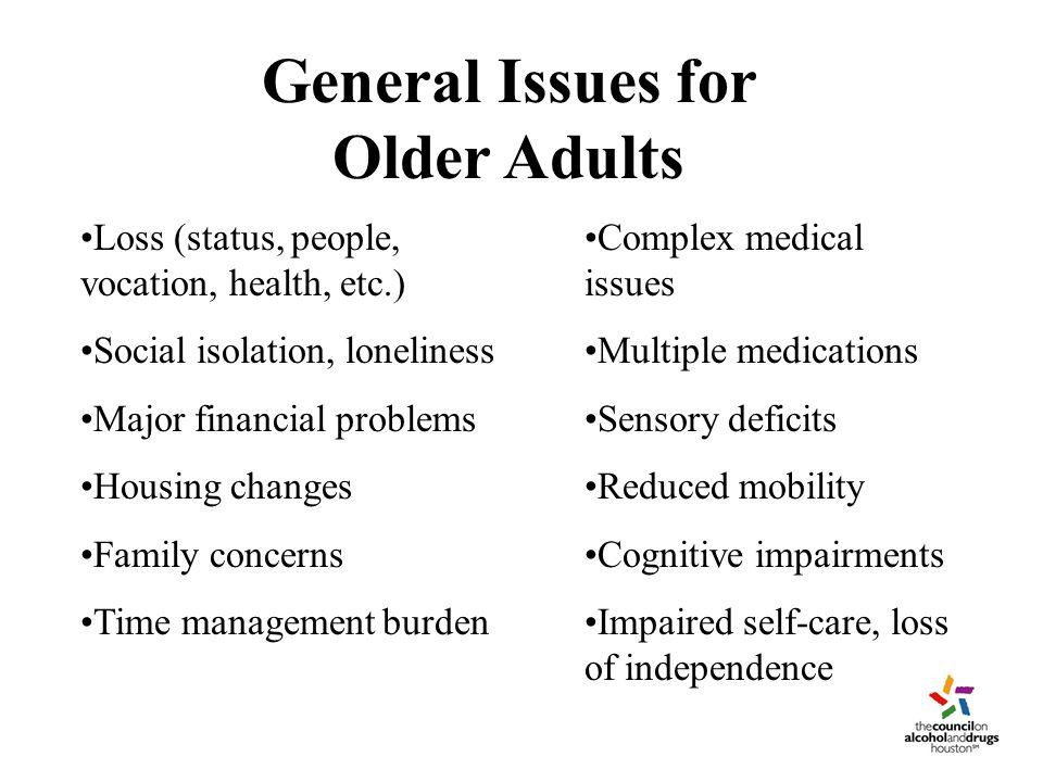 Treatment Seeking Age-related factors may deter treatment seeking by older patients Among medically ill veterans age 55 or older –Expressed interest in treatment and attendance at pretreatment evaluation was associated with younger age and higher CAGE (Cut down, Annoyed by others, feel Guilty, need Eye opener –Being unmarried and drug use (in addition to alcohol) was associated with treatment interest Adults ages 55+ 'More Receptive' –Because they've bottomed out more (Satre et al., 2003a)