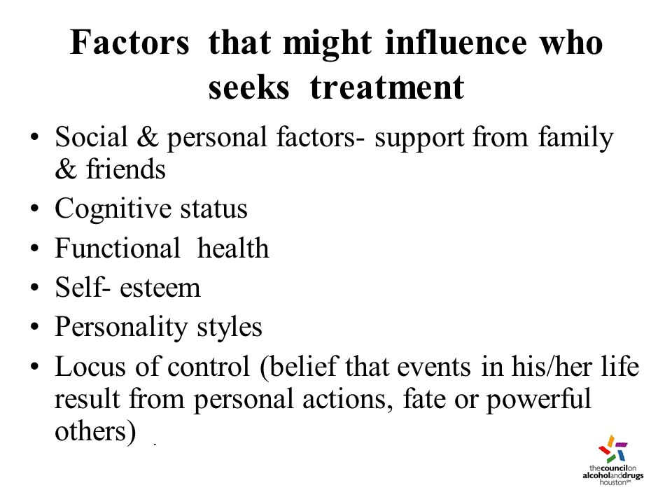 Factors that might influence who seeks treatment Social & personal factors- support from family & friends Cognitive status Functional health Self- esteem Personality styles Locus of control (belief that events in his/her life result from personal actions, fate or powerful others).