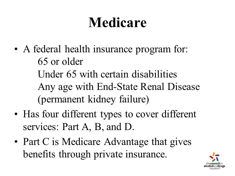 Medicare A federal health insurance program for: 65 or older Under 65 with certain disabilities Any age with End-State Renal Disease (permanent kidney failure) Has four different types to cover different services: Part A, B, and D.