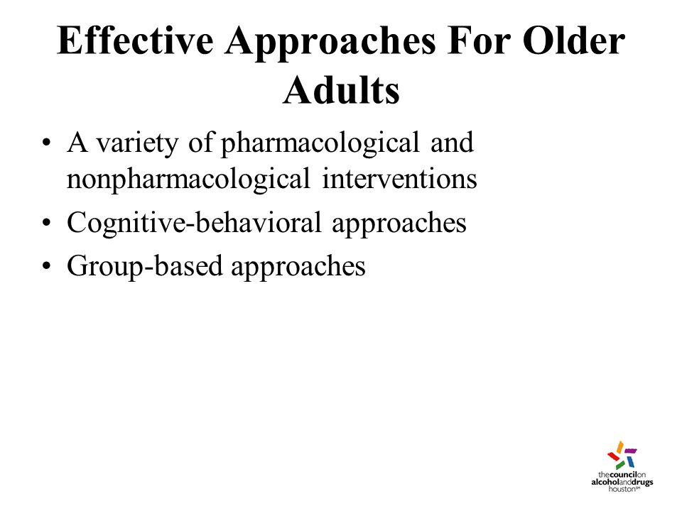 Effective Approaches For Older Adults A variety of pharmacological and nonpharmacological interventions Cognitive-behavioral approaches Group-based approaches