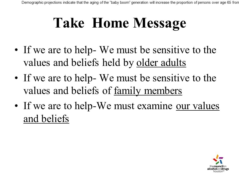 Take Home Message If we are to help- We must be sensitive to the values and beliefs held by older adults If we are to help- We must be sensitive to the values and beliefs of family members If we are to help-We must examine our values and beliefs Demographic projections indicate that the aging of the baby boom generation will increase the proportion of persons over age 65 from 13 percent currently, to 20 percent by the year 2030.