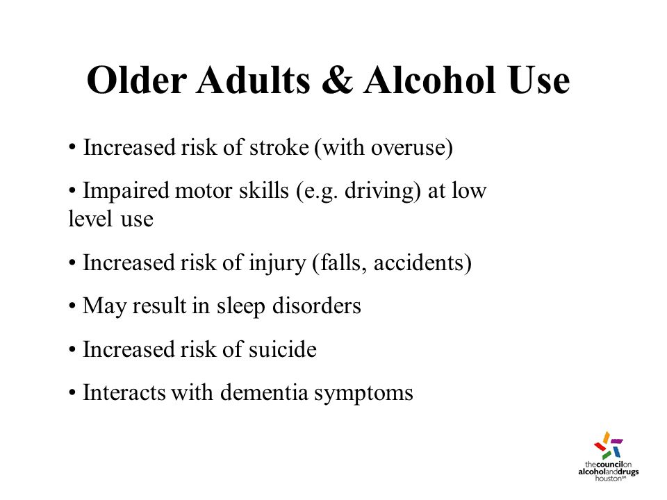 Older Adults & Alcohol Use Increased risk of stroke (with overuse) Impaired motor skills (e.g.