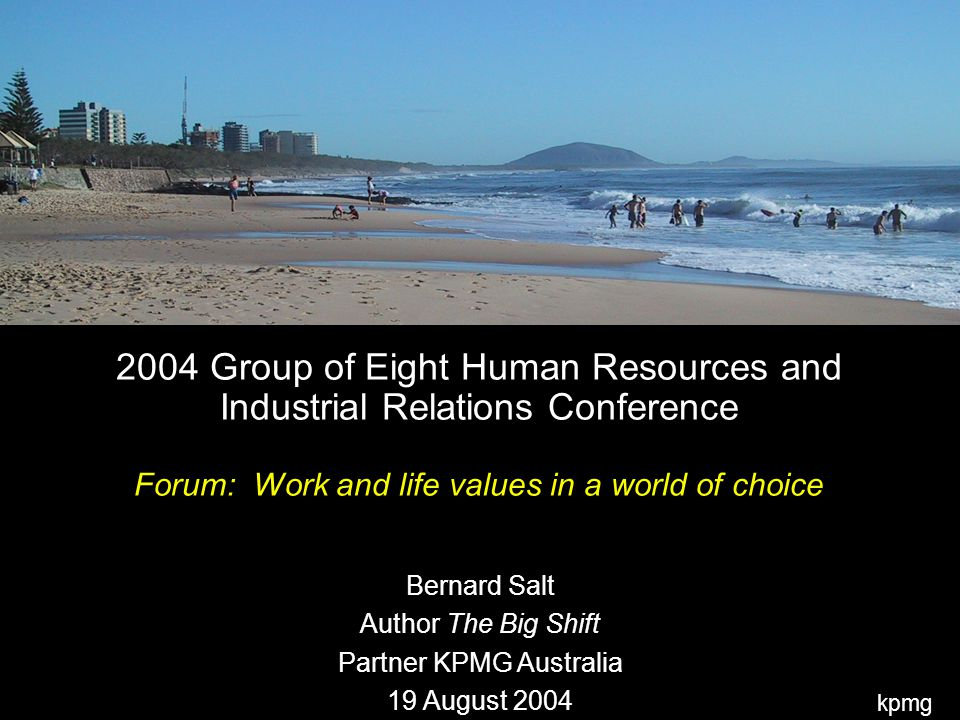 kpmg 2004 Group of Eight Human Resources and Industrial Relations Conference Forum: Work and life values in a world of choice Bernard Salt Author The Big Shift Partner KPMG Australia 19 August 2004