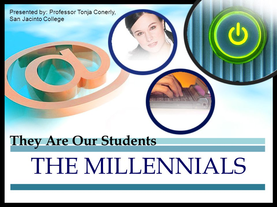 They Are Our Students THE MILLENNIALS Presented by: Professor Tonja Conerly, San Jacinto College