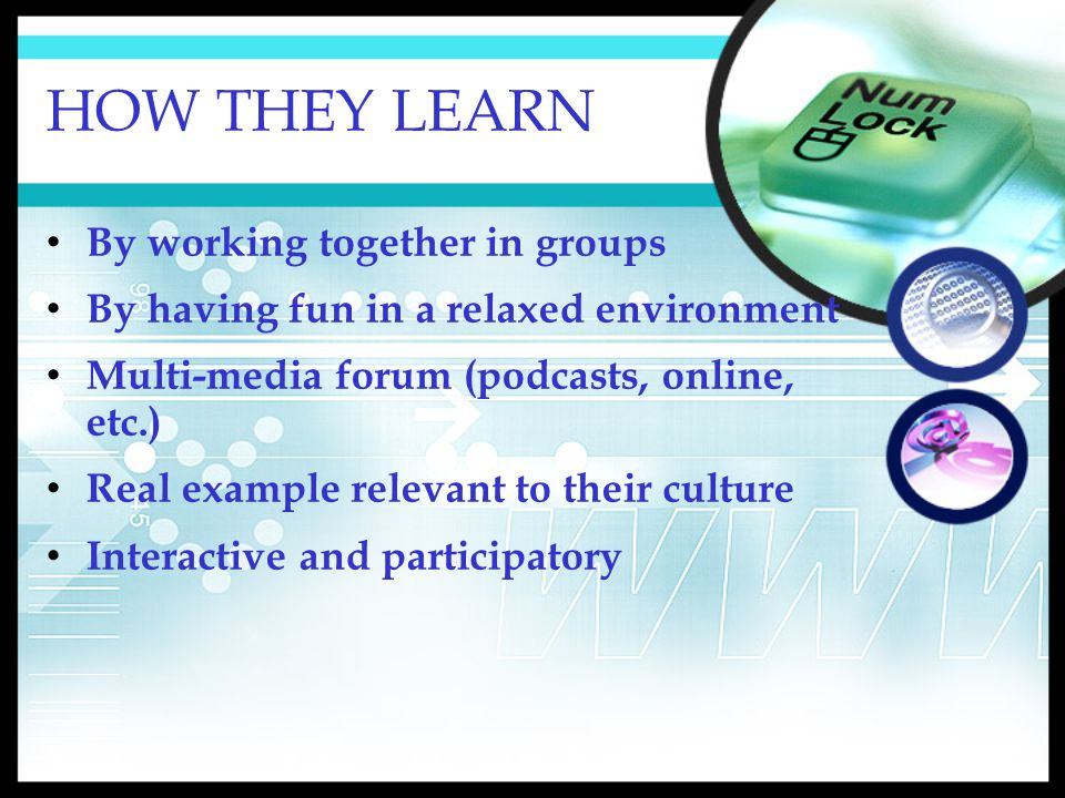 HOW THEY LEARN By working together in groups By having fun in a relaxed environment Multi-media forum (podcasts, online, etc.) Real example relevant to their culture Interactive and participatory