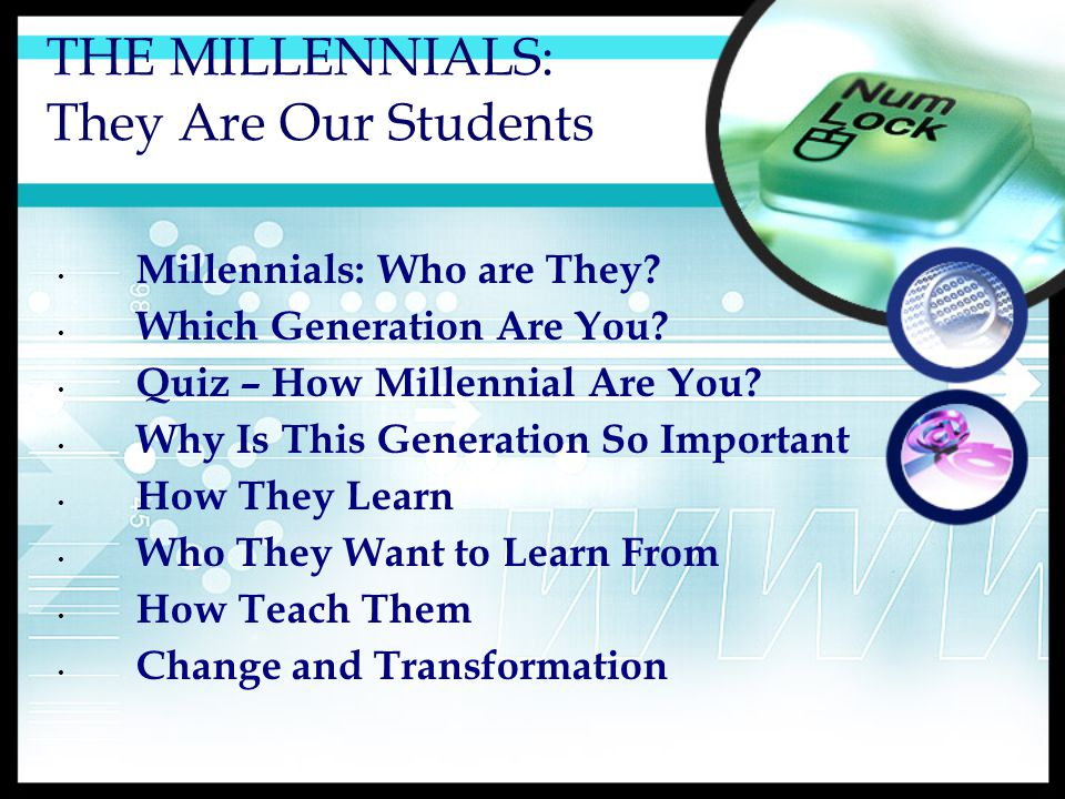 THE MILLENNIALS: They Are Our Students Millennials: Who are They.