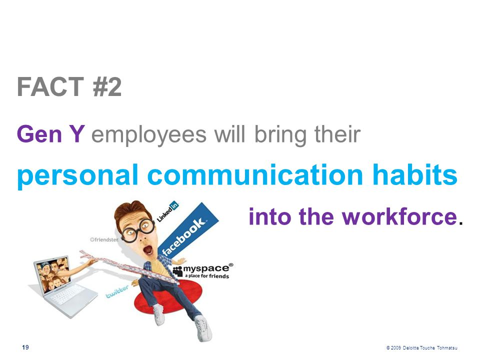 © 2009 Deloitte Touche Tohmatsu 19 Gen Y employees will bring their personal communication habits FACT #2 into the workforce.