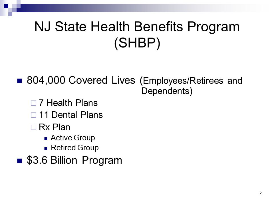 NJ State Health Benefits Program (SHBP) 804,000 Covered Lives ( Employees/Retirees and Dependents)  7 Health Plans  11 Dental Plans  Rx Plan Active Group Retired Group $3.6 Billion Program 2