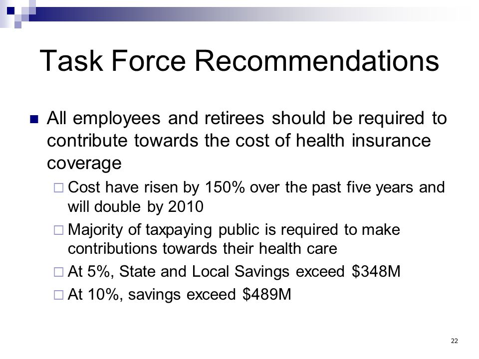Task Force Recommendations All employees and retirees should be required to contribute towards the cost of health insurance coverage  Cost have risen by 150% over the past five years and will double by 2010  Majority of taxpaying public is required to make contributions towards their health care  At 5%, State and Local Savings exceed $348M  At 10%, savings exceed $489M 22