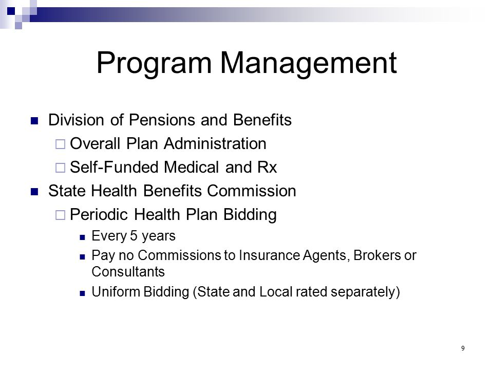 Program Management Division of Pensions and Benefits  Overall Plan Administration  Self-Funded Medical and Rx State Health Benefits Commission  Periodic Health Plan Bidding Every 5 years Pay no Commissions to Insurance Agents, Brokers or Consultants Uniform Bidding (State and Local rated separately) 9