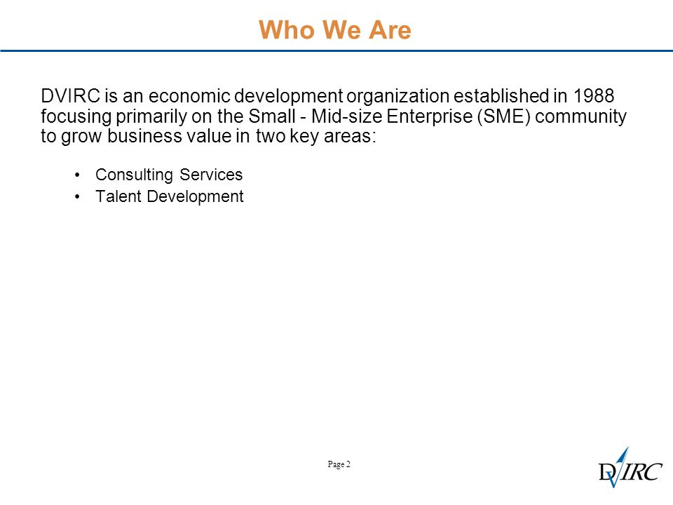 Page 2 Who We Are DVIRC is an economic development organization established in 1988 focusing primarily on the Small - Mid-size Enterprise (SME) community to grow business value in two key areas: Consulting Services Talent Development