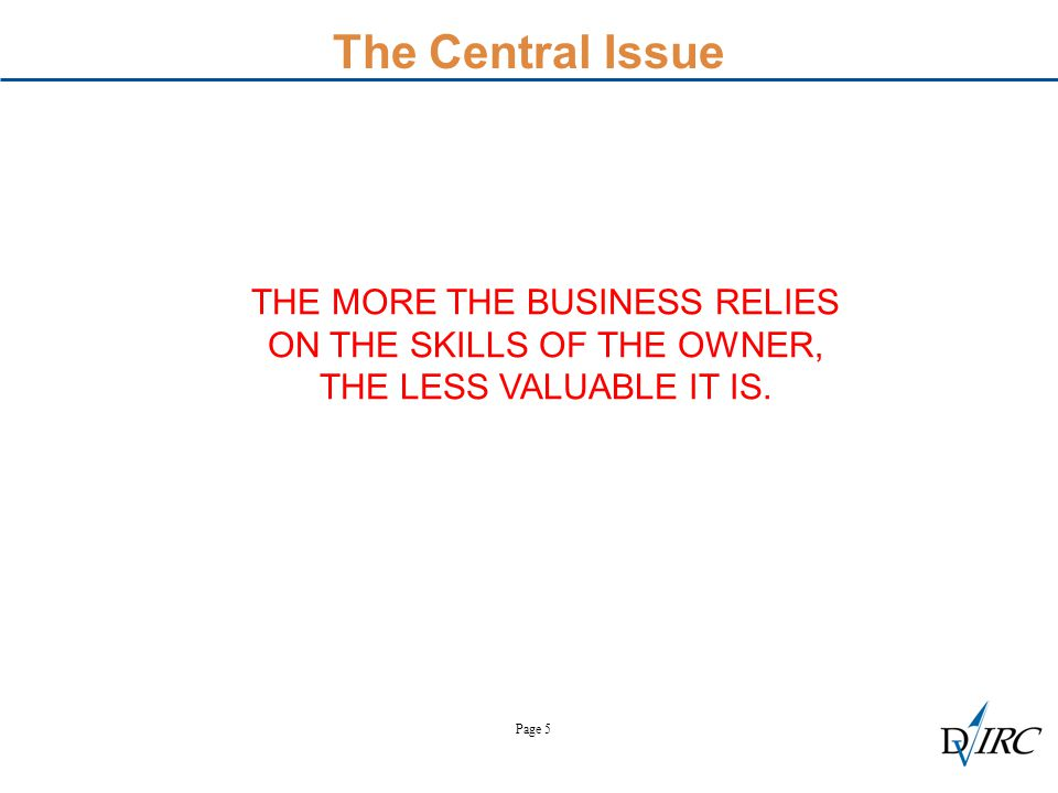 Page 5 The Central Issue THE MORE THE BUSINESS RELIES ON THE SKILLS OF THE OWNER, THE LESS VALUABLE IT IS.