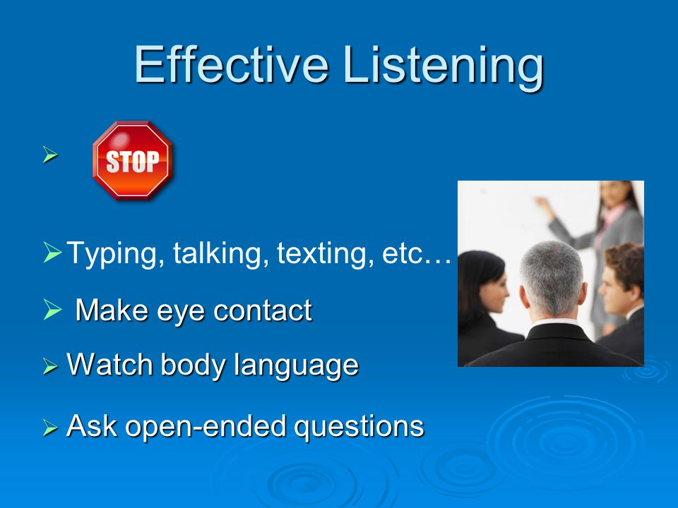 Effective Listening    Typing, talking, texting, etc…  Make eye contact  Watch body language  Ask open-ended questions