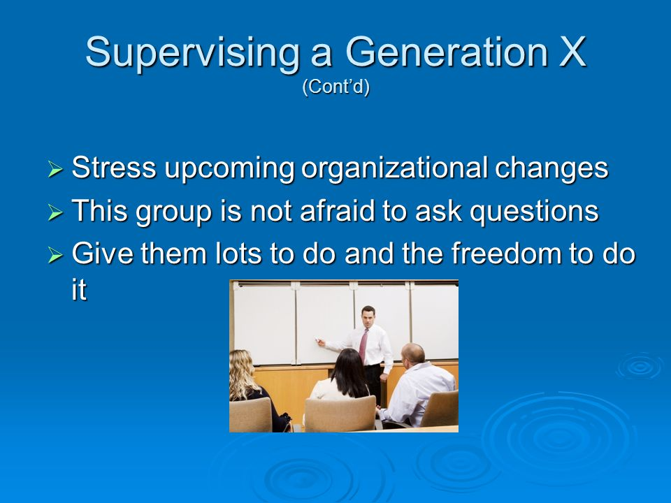 Supervising a Generation X (Cont'd)  Stress upcoming organizational changes  This group is not afraid to ask questions  Give them lots to do and the freedom to do it