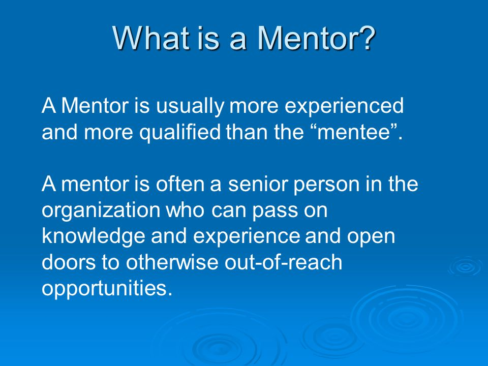What is a Mentor. A Mentor is usually more experienced and more qualified than the mentee .