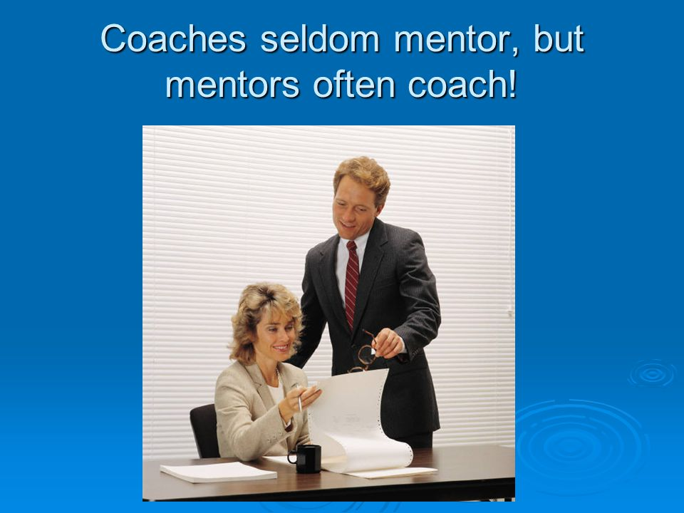 Coaches seldom mentor, but mentors often coach!