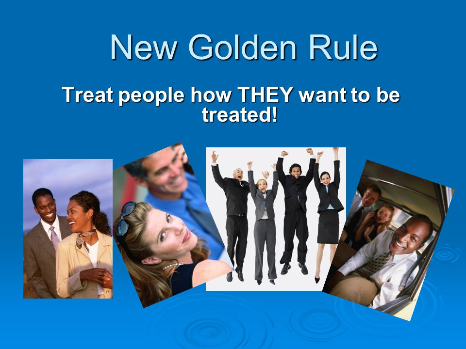 New Golden Rule Treat people how THEY want to be treated!