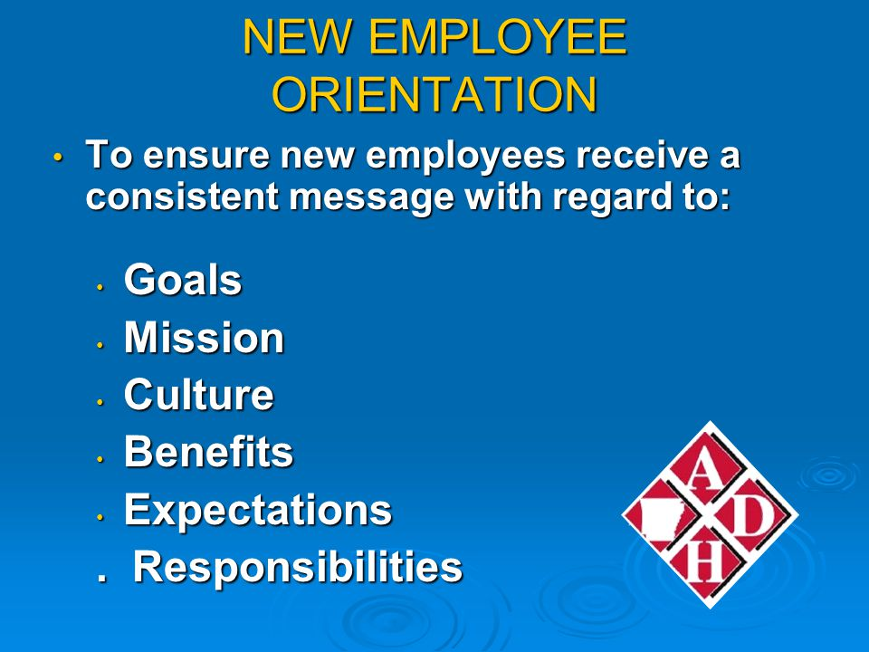 NEW EMPLOYEE ORIENTATION To ensure new employees receive a consistent message with regard to: To ensure new employees receive a consistent message with regard to: Goals Goals Mission Mission Culture Culture Benefits Benefits Expectations Expectations.