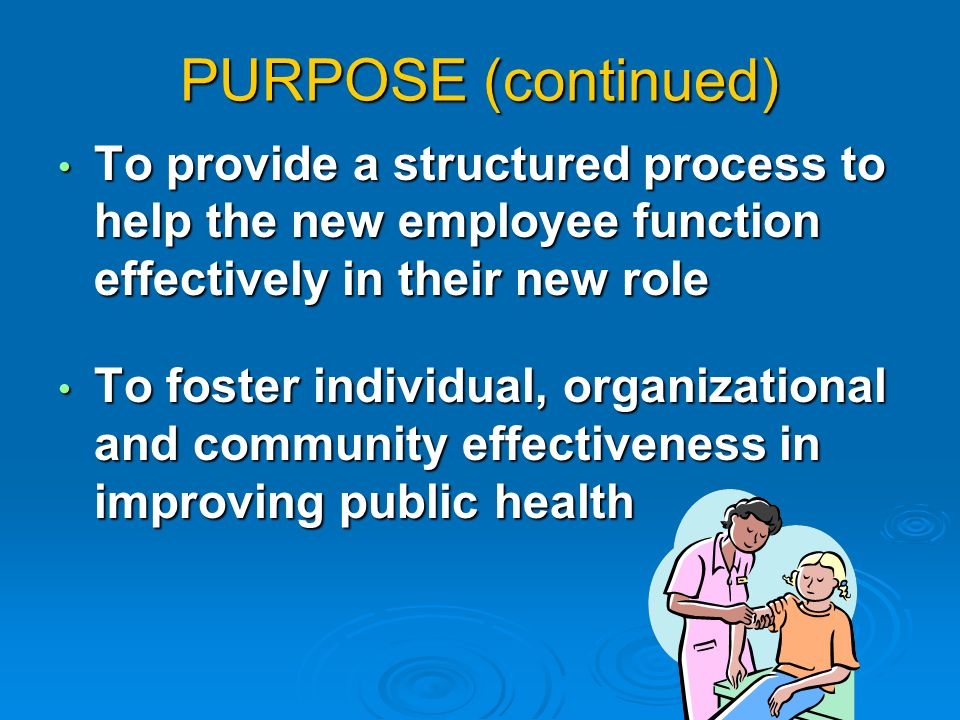 PURPOSE (continued) To provide a structured process to help the new employee function effectively in their new role To provide a structured process to help the new employee function effectively in their new role To foster individual, organizational and community effectiveness in improving public health To foster individual, organizational and community effectiveness in improving public health