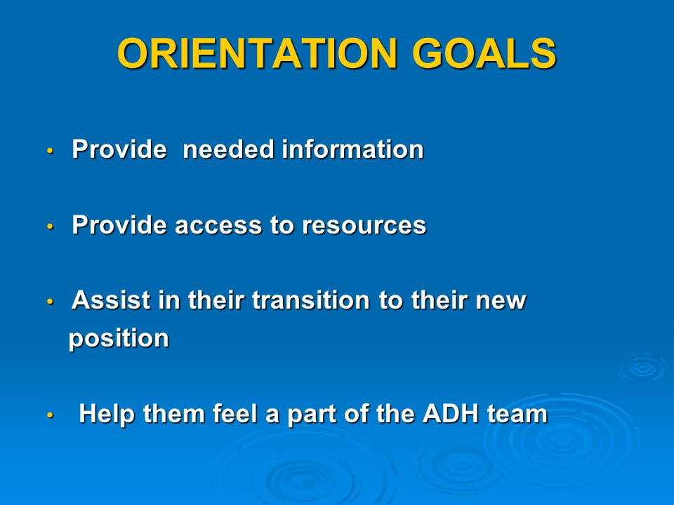 ORIENTATION GOALS Provide needed information Provide needed information Provide access to resources Provide access to resources Assist in their transition to their new Assist in their transition to their new position position Help them feel a part of the ADH team Help them feel a part of the ADH team