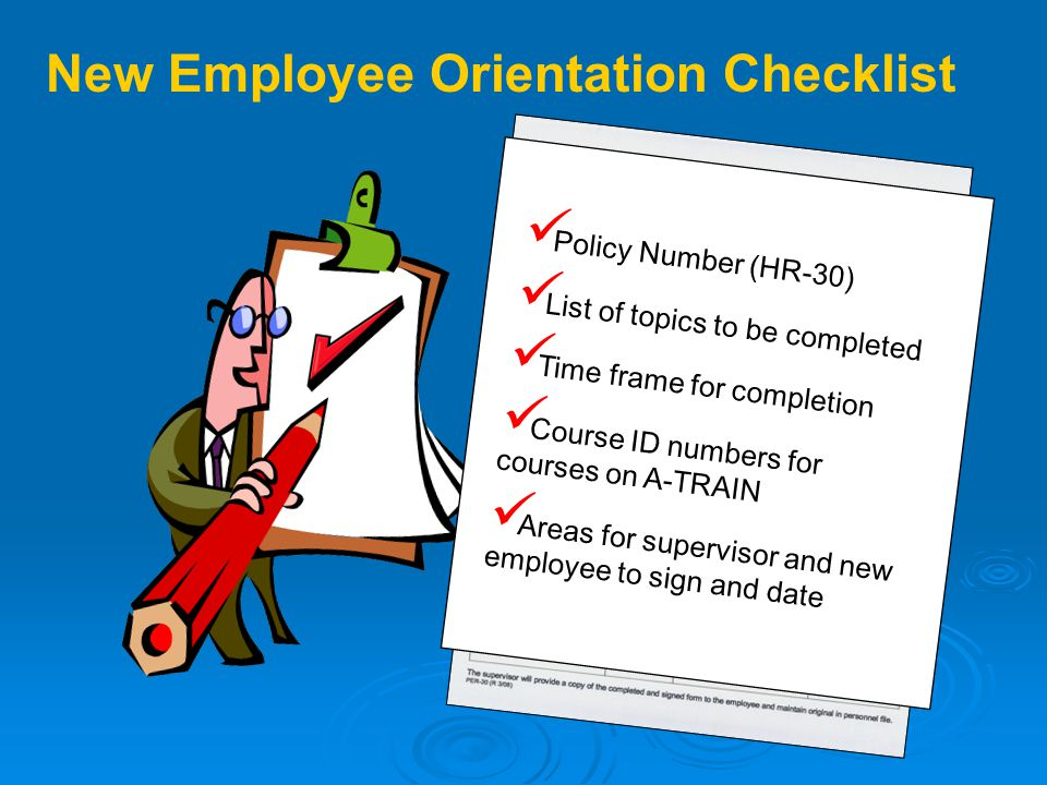 New Employee Orientation Checklist Policy Number (HR-30) List of topics to be completed Time frame for completion Course ID numbers for courses on A-TRAIN Areas for supervisor and new employee to sign and date