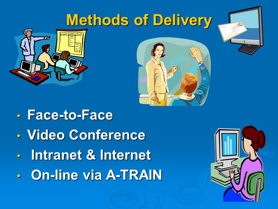 Methods of Delivery Face-to-Face Face-to-Face Video Conference Video Conference Intranet & Internet Intranet & Internet On-line via A-TRAIN On-line via A-TRAIN
