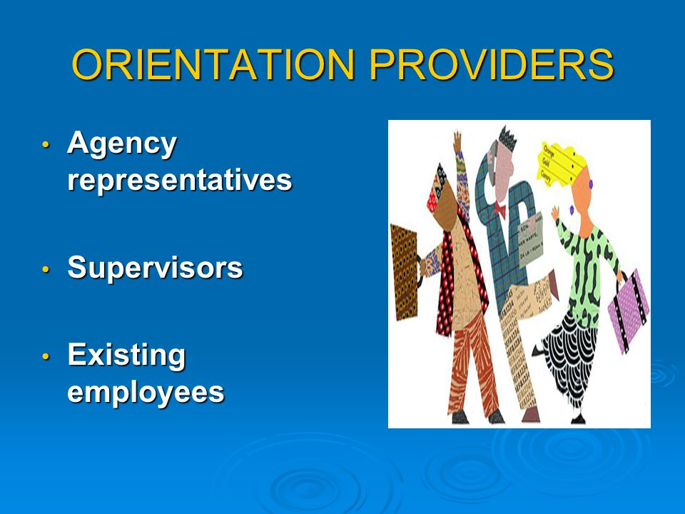 ORIENTATION PROVIDERS Agency representatives Agency representatives Supervisors Supervisors Existing employees Existing employees