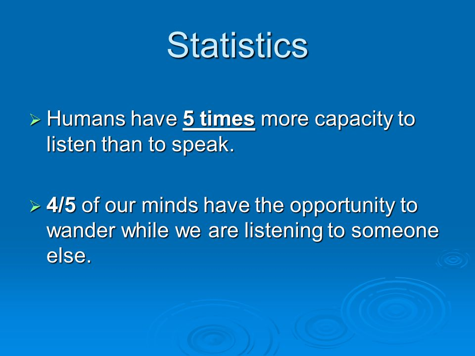 Statistics  47% of our time is spent writing, typing, speaking or reading  53% of our time is spent listening to others  More than 1/2 of our time communicating is spent listening  Only 30% of what was said is retained  Only 1/2 of that is remembered
