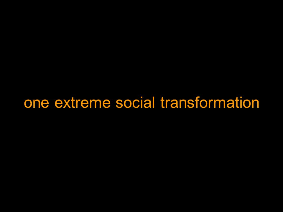 one extreme social transformation