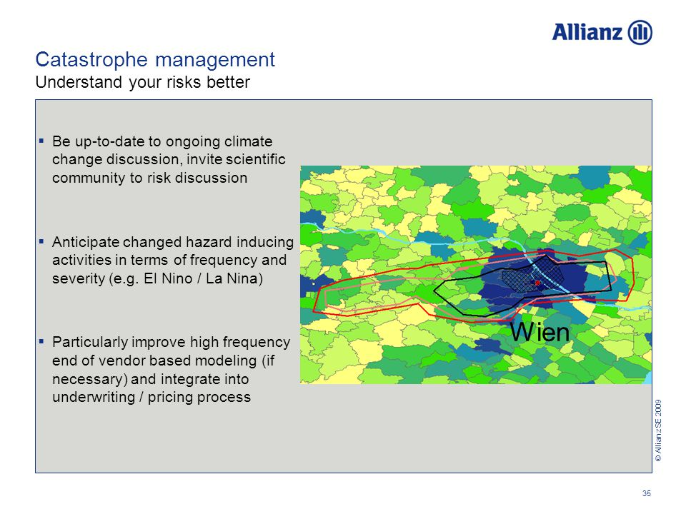 © Allianz SE 2009 35 Catastrophe management Understand your risks better  Be up-to-date to ongoing climate change discussion, invite scientific community to risk discussion  Anticipate changed hazard inducing activities in terms of frequency and severity (e.g.