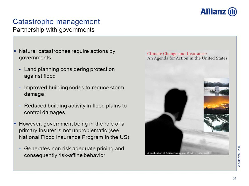 © Allianz SE 2009 37 Catastrophe management Partnership with governments  Natural catastrophes require actions by governments -Land planning considering protection against flood -Improved building codes to reduce storm damage -Reduced building activity in flood plains to control damages  However, government being in the role of a primary insurer is not unproblematic (see National Flood Insurance Program in the US) -Generates non risk adequate pricing and consequently risk-affine behavior