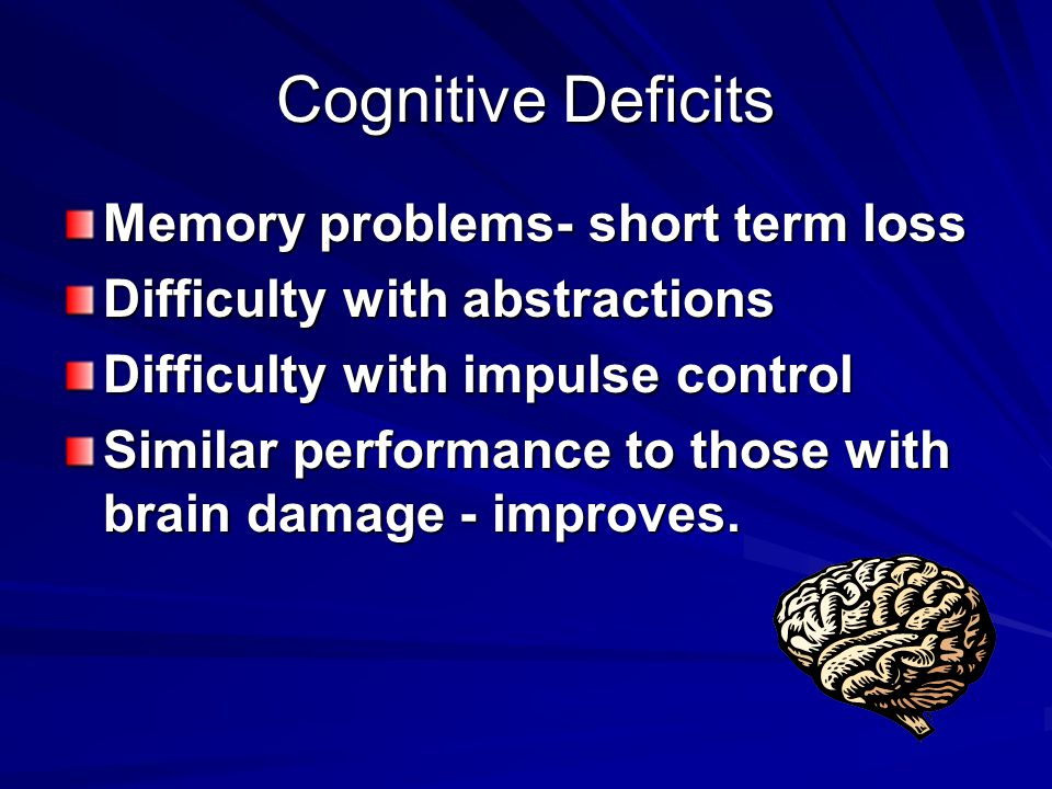 Cognitive Deficits Memory problems- short term loss Difficulty with abstractions Difficulty with impulse control Similar performance to those with brain damage - improves.