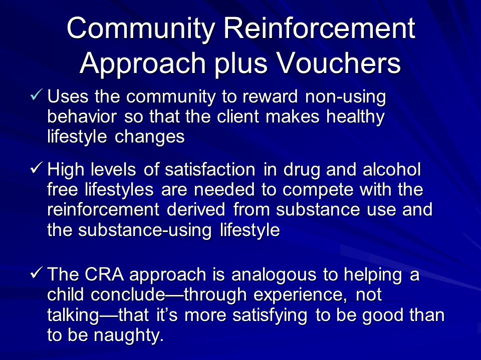 Community Reinforcement Approach plus Vouchers Uses the community to reward non-using behavior so that the client makes healthy lifestyle changes Uses the community to reward non-using behavior so that the client makes healthy lifestyle changes High levels of satisfaction in drug and alcohol free lifestyles are needed to compete with the reinforcement derived from substance use and the substance-using lifestyle High levels of satisfaction in drug and alcohol free lifestyles are needed to compete with the reinforcement derived from substance use and the substance-using lifestyle The CRA approach is analogous to helping a child conclude—through experience, not talking—that it's more satisfying to be good than to be naughty.