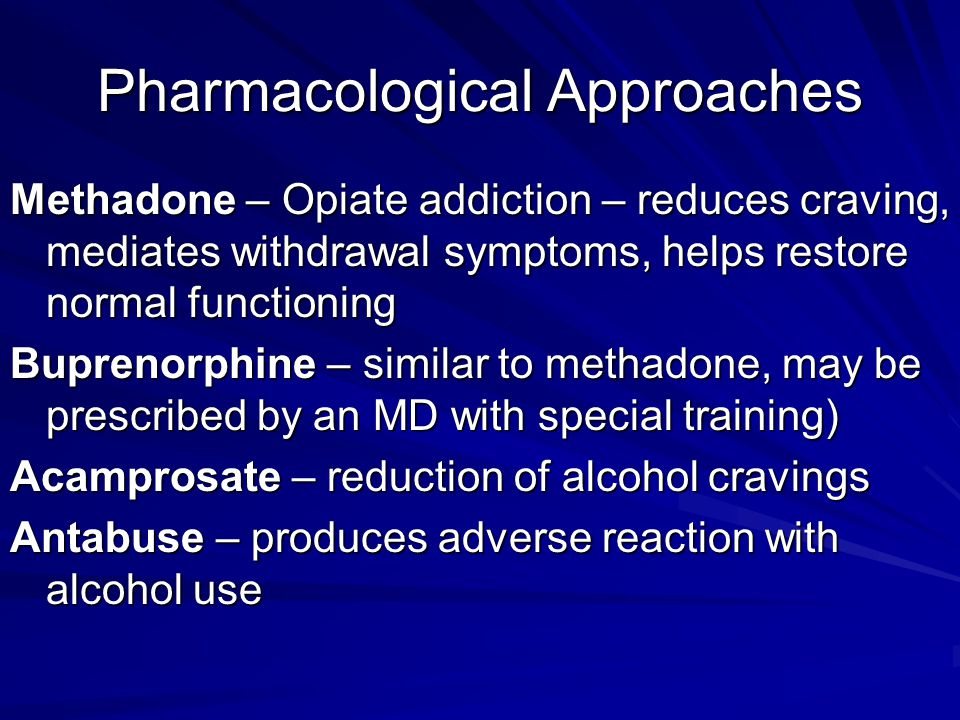 Pharmacological Approaches Methadone – Opiate addiction – reduces craving, mediates withdrawal symptoms, helps restore normal functioning Buprenorphine – similar to methadone, may be prescribed by an MD with special training) Acamprosate – reduction of alcohol cravings Antabuse – produces adverse reaction with alcohol use