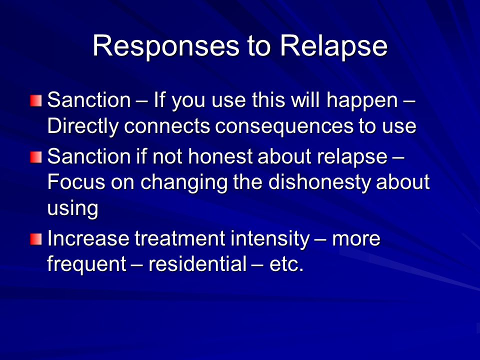 Responses to Relapse Sanction – If you use this will happen – Directly connects consequences to use Sanction if not honest about relapse – Focus on changing the dishonesty about using Increase treatment intensity – more frequent – residential – etc.