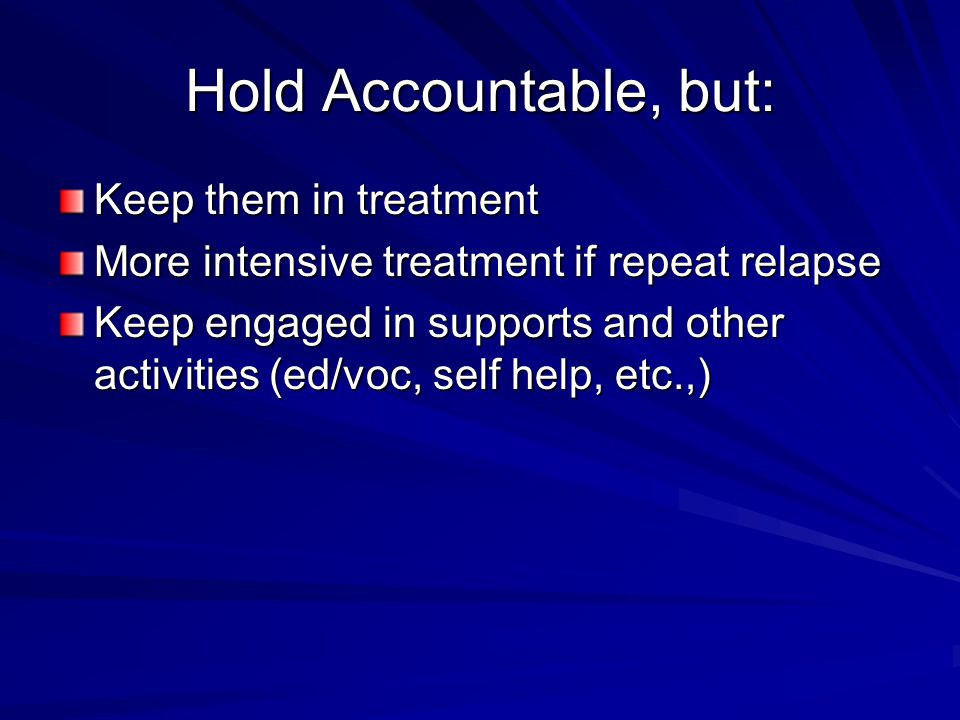Hold Accountable, but: Keep them in treatment More intensive treatment if repeat relapse Keep engaged in supports and other activities (ed/voc, self help, etc.,)