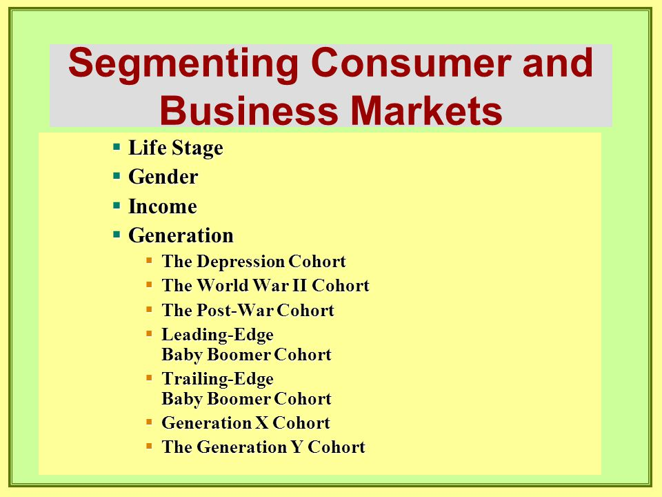 Segmenting Consumer and Business Markets  Life Stage  Gender  Income  Generation  The Depression Cohort  The World War II Cohort  The Post-War