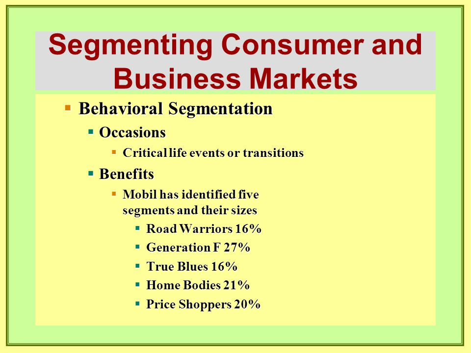 Segmenting Consumer and Business Markets  Behavioral Segmentation  Occasions  Critical life events or transitions  Benefits  Mobil has identified