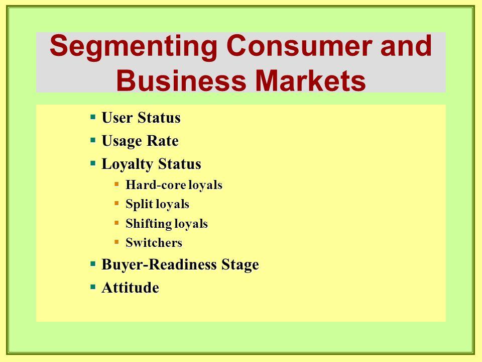 Segmenting Consumer and Business Markets  User Status  Usage Rate  Loyalty Status  Hard-core loyals  Split loyals  Shifting loyals  Switchers 