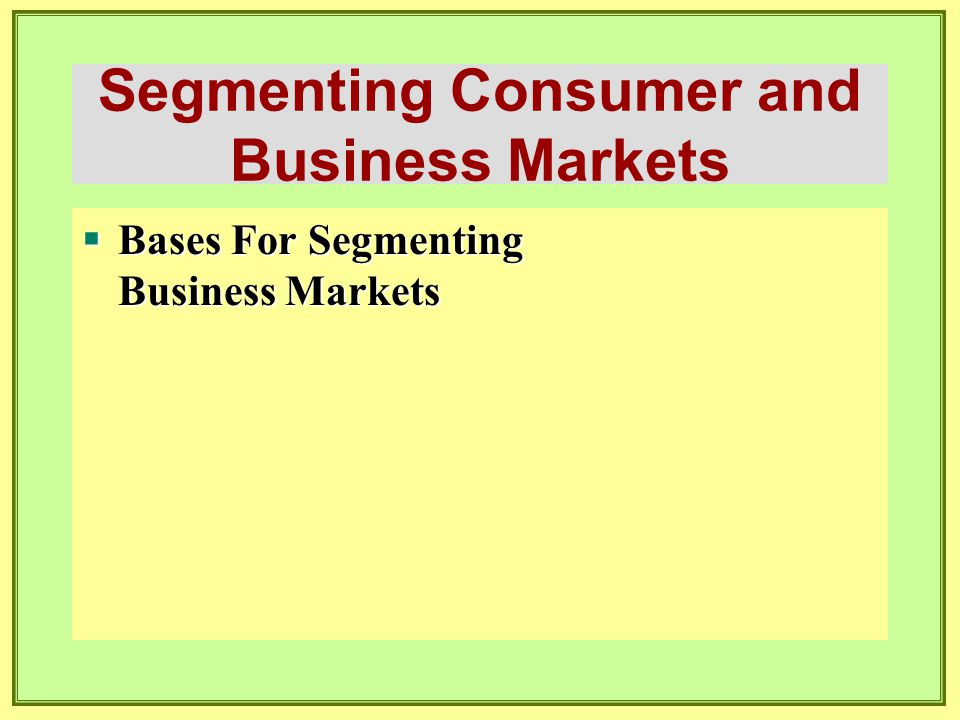 Segmenting Consumer and Business Markets  Bases For Segmenting Business Markets