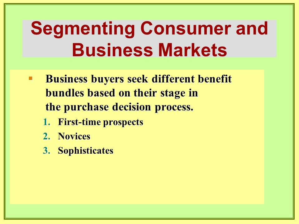 Segmenting Consumer and Business Markets  Business buyers seek different benefit bundles based on their stage in the purchase decision process. 1.Fir