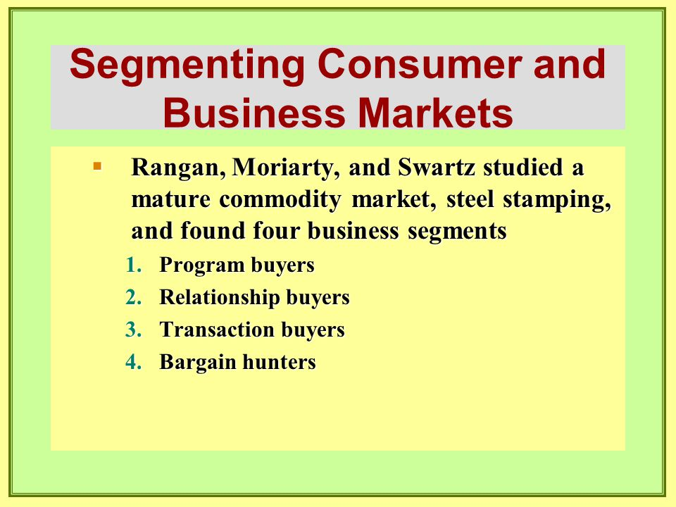 Segmenting Consumer and Business Markets  Rangan, Moriarty, and Swartz studied a mature commodity market, steel stamping, and found four business seg