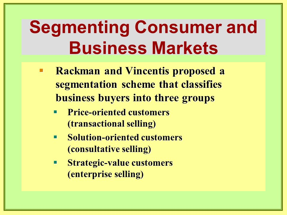 Segmenting Consumer and Business Markets  Rackman and Vincentis proposed a segmentation scheme that classifies business buyers into three groups  Pr