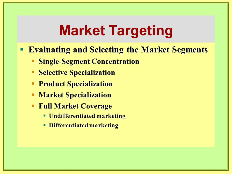 Market Targeting  Evaluating and Selecting the Market Segments  Single-Segment Concentration  Selective Specialization  Product Specialization  M