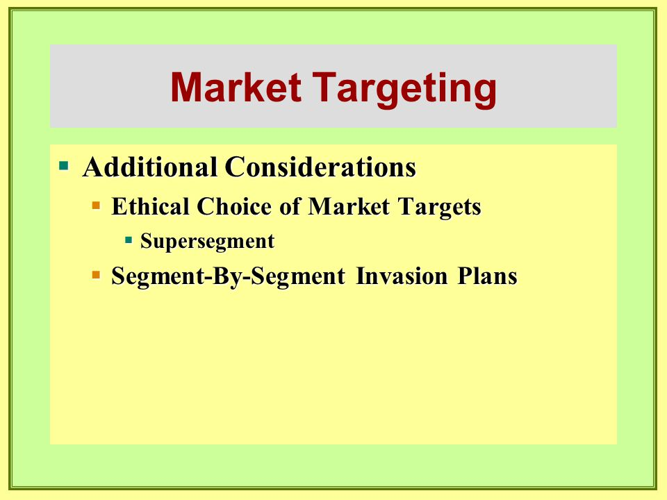 Market Targeting  Additional Considerations  Ethical Choice of Market Targets  Supersegment  Segment-By-Segment Invasion Plans
