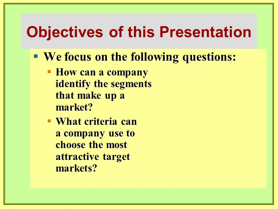 Objectives of this Presentation  We focus on the following questions:  How can a company identify the segments that make up a market?  What criteri