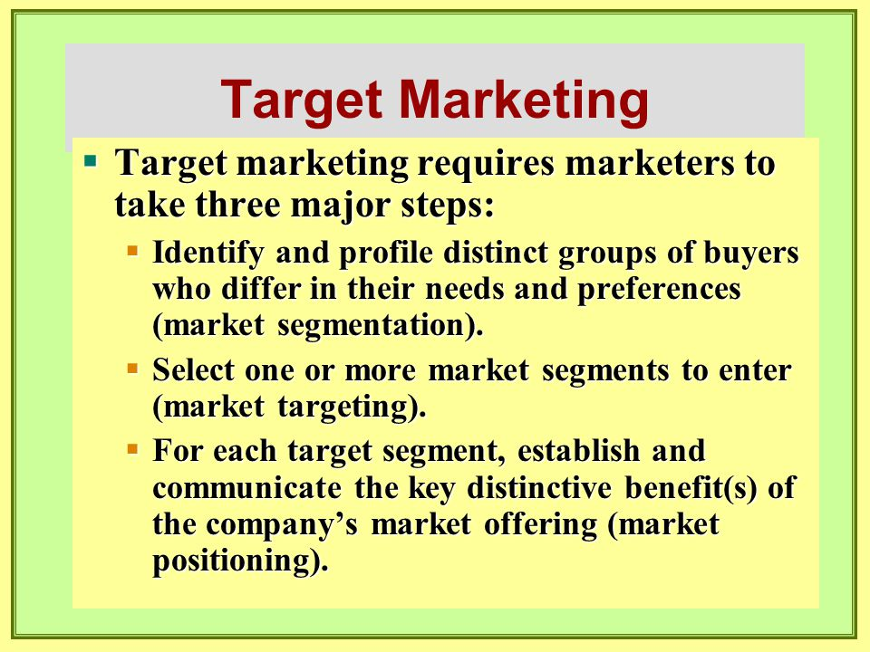 Target Marketing  Target marketing requires marketers to take three major steps:  Identify and profile distinct groups of buyers who differ in their