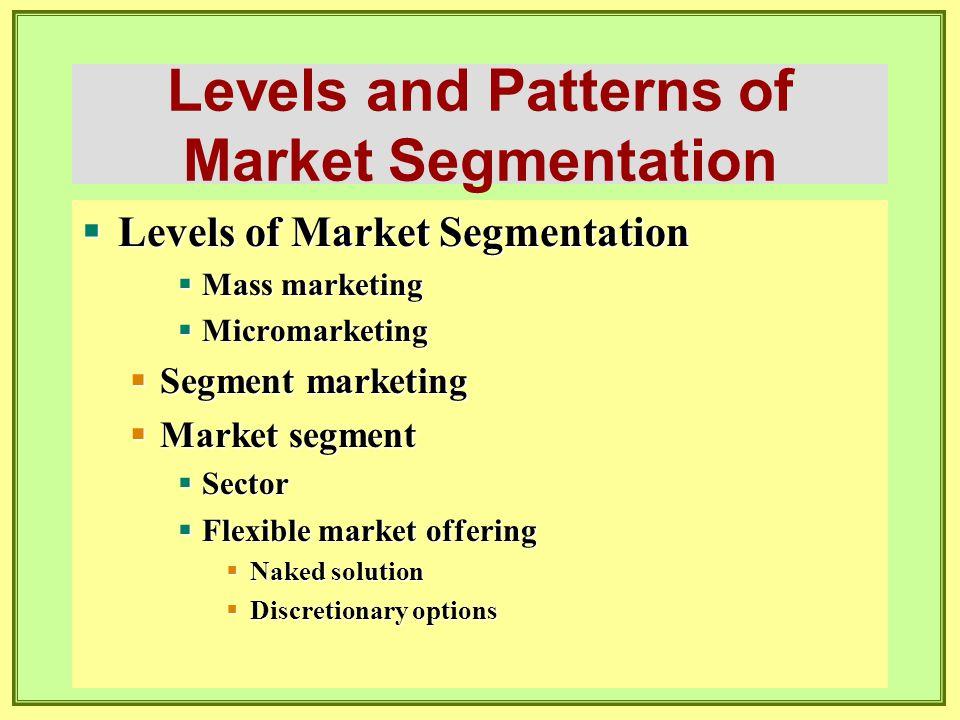 Levels and Patterns of Market Segmentation  Niche Marketing  Niche  Local Marketing  Individual Customer Marketing  Mass-customization  Choiceboard  Customerization  Segments  Individuals