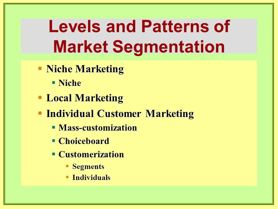 Levels and Patterns of Market Segmentation  Niche Marketing  Niche  Local Marketing  Individual Customer Marketing  Mass-customization  Choicebo