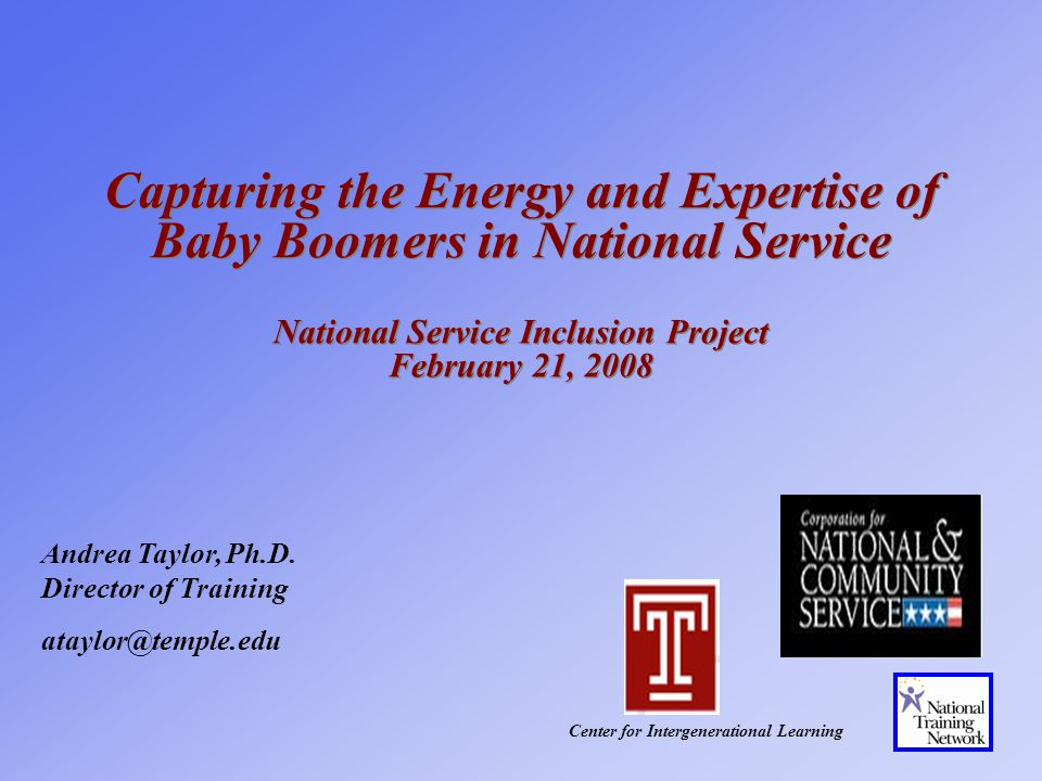 Capturing the Energy and Expertise of Baby Boomers in National Service National Service Inclusion Project February 21, 2008 Center for Intergenerational Learning Andrea Taylor, Ph.D.